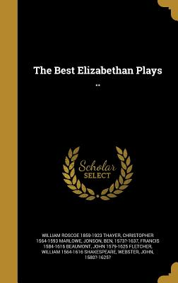 The Best Elizabethan Plays .. - Thayer, William Roscoe 1859-1923, and Marlowe, Christopher 1564-1593, and Jonson, Ben 1573?-1637 (Creator)