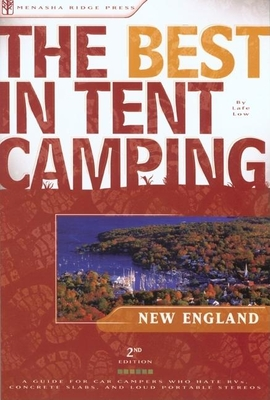 The Best in Tent Camping: New England: A Guide for Car Campers Who Hate RVs, Concrete Slabs, and Loud Portable Stereos - Low, Lafe
