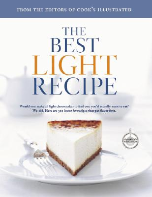 The Best Light Recipe: Would You Make 28 Light Cheesecakes to Find One You'd Actually Want to Eat? We Did. Here Are 300 Lower Fat Recipes That Put Flavor First. - Cook's Illustrated Magazine (Editor), and Burgoyne, John (Illustrator), and Tremblay, Carl (Photographer)