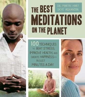 The Best Meditations on the Planet: 100 Techniques to Beat Stress, Improve Health, and Create Happiness-in Just Minutes a Day - Alexander, Skye, and Hart, Martin