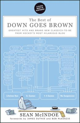 The Best of Down Goes Brown: Greatest Hits and Brand New Classics-to-Be from Hockey's Most Hilarious Blog - McIndoe, Sean, and Duthie, James (Foreword by), and McKenzie, Bob