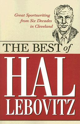 The Best of Hal Lebovitz: Great Sportswriting from Six Decades in Cleveland - Lebovitz, Hal