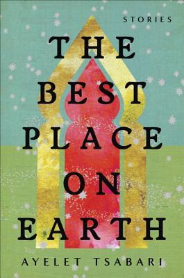 The Best Place on Earth: Stories - Tsabari, Ayelet