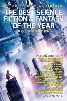 The Best Science Fiction and Fantasy of the Year, Volume Ten, 10 - Strahan, Jonathan, and Bacigalupi, Paolo, and Bear, Elizabeth