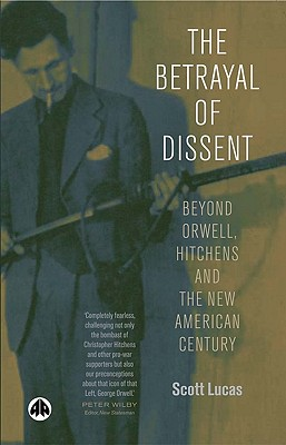 The Betrayal of Dissent: Beyond Orwell, Hitchens and the New American Century - Lucas, Scott