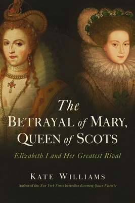 The Betrayal of Mary, Queen of Scots: Elizabeth I and Her Greatest Rival - Williams, Kate