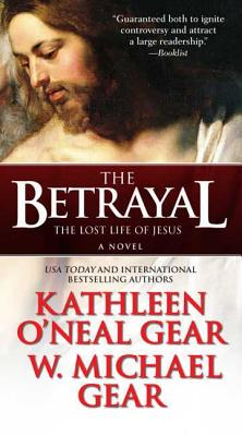 The Betrayal: The Lost Life of Jesus: A Novel - Gear, Kathleen O'Neal, and Gear, W Michael