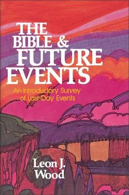 The Bible and Future Events: An Introductory Survey of Last-Day Events - Wood, Leon J