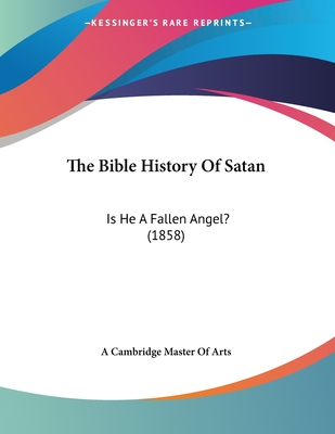 The Bible History of Satan: Is He a Fallen Angel? (1858) - A Cambridge Master of Arts