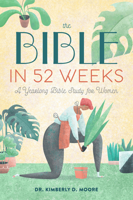 The Bible in 52 Weeks: A Yearlong Bible Study for Women - Moore, Kimberly D, Dr.
