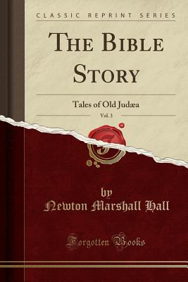 The Bible Story, Vol. 3: Tales of Old Judaea (Classic Reprint) - Hall, Newton Marshall