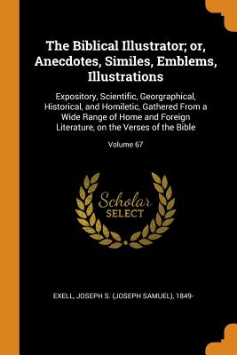 The Biblical Illustrator; Or, Anecdotes, Similes, Emblems, Illustrations: Expository, Scientific, Georgraphical, Historical, and Homiletic, Gathered from a Wide Range of Home and Foreign Literature, on the Verses of the Bible; Volume 67 - Exell, Joseph S (Joseph Samuel) 1849- (Creator)