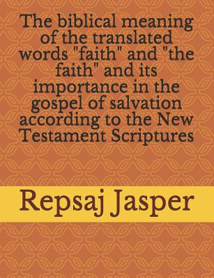 """The Biblical Meaning of the Translated Words """"faith"""" and """"the Faith"""" and Its Importance in the Gospel of Salvation According to the New Testament Scriptures - Jasper, Repsaj"""