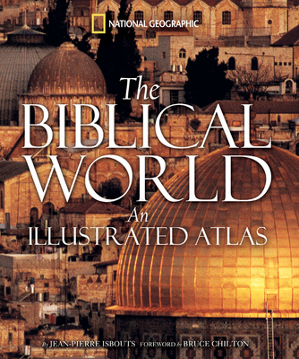 The Biblical World: An Illustrated Atlas - Isbouts, Jean-Pierre, and Chilton, Bruce (Foreword by)