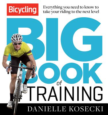 The Bicycling Big Book of Training: Everything You Need to Know to Take Your Riding to the Next Level - Kosecki, Danielle, and Voigt, Jens (Foreword by), and Editors of Bicycling Magazine