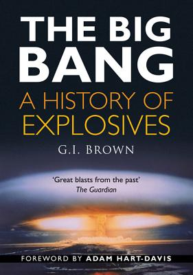 The Big Bang: A History of Explosives - Brown, G I, and Hart-Davis, Adam (Foreword by)