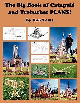 The Big Book of Catapult and Trebuchet Plans! - Toms, Ron L