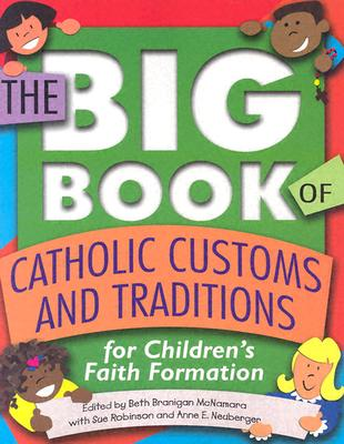 The Big Book of Catholic Customs and Traditions: For Children's Faith Formation - McNamara, Beth Branigan (Editor), and Neuberger, Anne E, and Robinson, Sue
