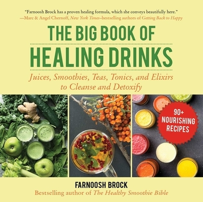 The Big Book of Healing Drinks: Juices, Smoothies, Teas, Tonics, and Elixirs to Cleanse and Detoxify - Brock, Farnoosh