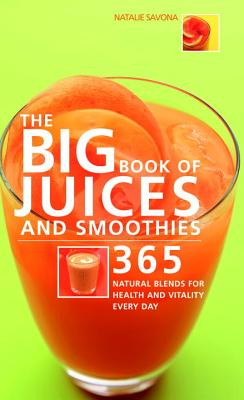 The Big Book of Juices and Smoothies: 365 Natural Blends for Health and Vitality Every Day -