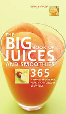 The Big Book of Juices and Smoothies: 365 Natural Blends for Health and Vitality Every Day - Savona, Natalie