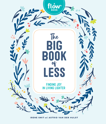 The Big Book of Less: Finding Joy in Living Lighter - Smit, Irene, and Van Der Hulst, Astrid, and Editors of Flow Magazine