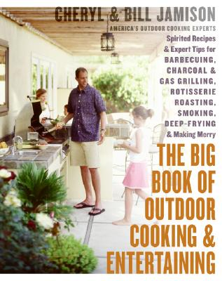 The Big Book of Outdoor Cooking and Entertaining: Spirited Recipes and Expert Tips for Barbecuing, Charcoal and Gas Grilling, Rotisserie Roasting, Smoking, Deep-Frying, and Making Merry - Jamison, Cheryl Alters, and Jamison, Bill