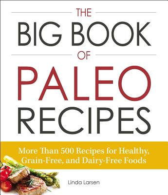 The Big Book of Paleo Recipes: More Than 500 Recipes for Healthy, Grain-Free, and Dairy-Free Foods - Larsen, Linda