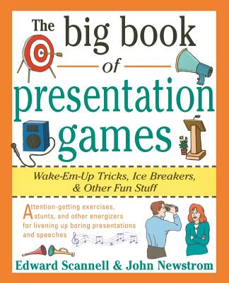 The Big Book of Presentation Games: Wake-Em-Up Tricks, Icebreakers, and Other Fun Stuff - Newstrom, John W, PH.D., and Scannell, Edward E