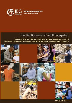 The Big Business of Small Enterprises: Evaluation of the World Bank Group Experience with Targeted Support to Small and Medium-Size Enterprises, 2006-12 - World Bank