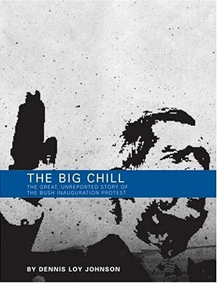 The Big Chill: The Great, Unreported Story of the Bush Inauguration Protest - Johnson, Dennis Loy