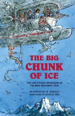 The Big Chunk of Ice: The Last Known Adventure of the Mad Scientists' Club - Brinley, Bertrand R