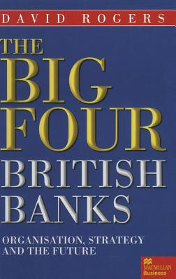The Big Four British Banks: Organisation, Strategy and the Future - Rogers, David
