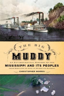 The Big Muddy: An Environmental History of the Mississippi and Its Peoples from Hernando de Soto to Hurricane Katrina - Morris, Christopher