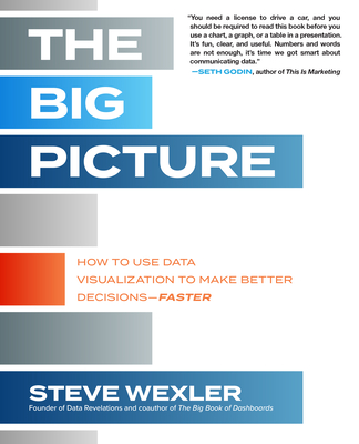 The Big Picture: How to Use Data Visualization to Make Better Decisions--Faster - Wexler, Steve