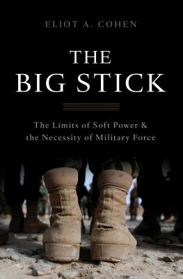 The Big Stick: The Limits of Soft Power and the Necessity of Military Force - Cohen, Eliot A.