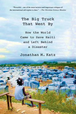 The Big Truck That Went by: How the World Came to Save Haiti and Left Behind a Disaster - Katz, Jonathan M