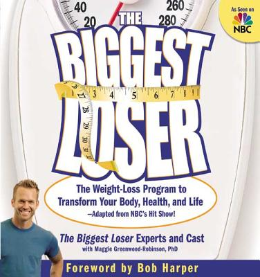 The Biggest Loser: The Weight Loss Program to Transform Your Body, Health, and Life--Adapted from Nbc's Hit Show! - Greenwood-Robinson, Maggie, PhD, PH D, and Harper, Bob (Foreword by)