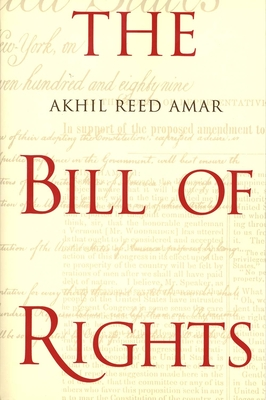The Bill of Rights: Creation and Reconstruction - Amar, Akhil Reed, Professor