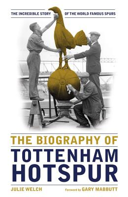 The Biography of Tottenham Hotspur: The Incredible Story of the World Famous Spurs - Welch, Julie