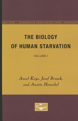 The Biology of Human Starvation: Volume I - Keys, Ancel, and Brozek, Josef, and Henschel, Austin