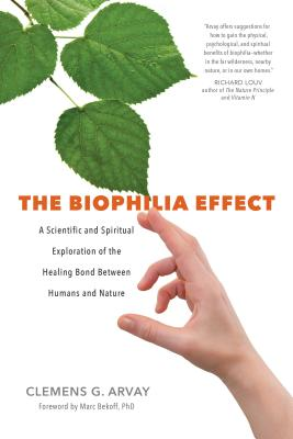 The Biophilia Effect: A Scientific and Spiritual Exploration of the Healing Bond Between Humans and Nature - Arvay, Clemens G, Msc, and Goodrich Graham, Victoria (Translated by), and Bekoff, Marc (Foreword by)
