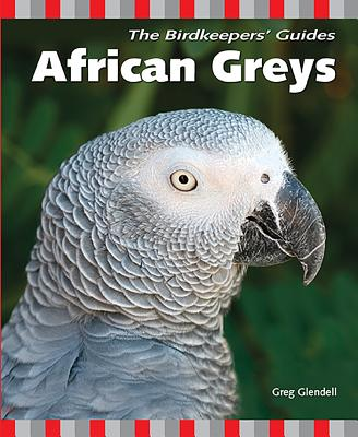 The Birdkeepers' Guide African Greys - Glendell, Greg