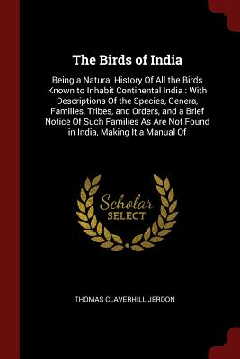 The Birds of India: Being a Natural History of All the Birds Known to Inhabit Continental India: With Descriptions of the Species, Genera, Families, Tribes, and Orders, and a Brief Notice of Such Families as Are Not Found in India, Making It a Manual of - Jerdon, Thomas Claverhill