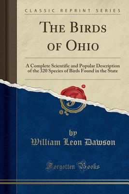The Birds of Ohio: A Complete Scientific and Popular Description of the 320 Species of Birds Found in the State (Classic Reprint) - Dawson, William Leon