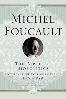 The Birth of Biopolitics: Lectures at the Collège de France, 1978--1979 - Foucault, Michel