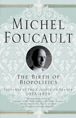The Birth of Biopolitics: Lectures at the College de France, 1978-1979 - Foucault, M., and Davidson, Arnold I., and Burchell, Graham
