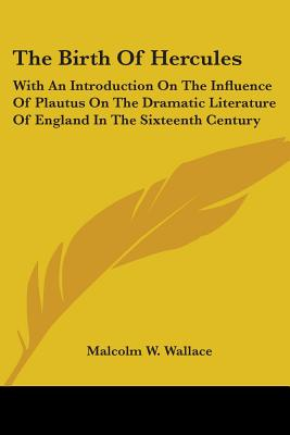 The Birth of Hercules: With an Introduction on the Influence of Plautus on the Dramatic Literature of England in the Sixteenth Century - Wallace, Malcolm W