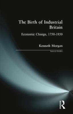 The Birth of Industrial Britain: Economic Change, 1750-1850 - Morgan, Kenneth O