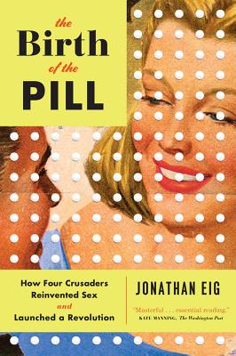 The Birth of the Pill: How Four Crusaders Reinvented Sex and Launched a Revolution - Eig, Jonathan